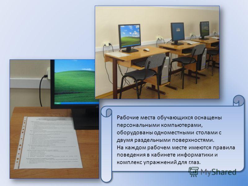 Рабочие места обучающихся оснащены персональными компьютерами, оборудованы одноместными столами с двумя раздельными поверхностями. На каждом рабочем месте имеются правила поведения в кабинете информатики и комплекс упражнений для глаз.