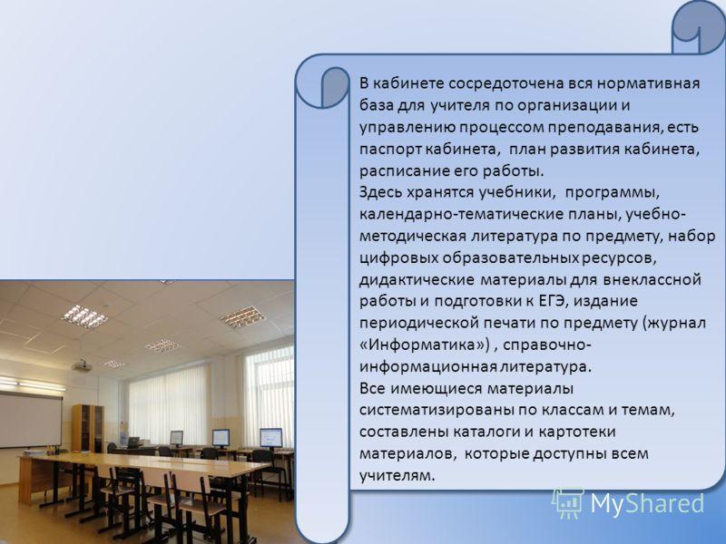 В кабинете сосредоточена вся нормативная база для учителя по организации и управлению процессом преподавания, есть паспорт кабинета, план развития кабинета, расписание его работы. Здесь хранятся учебники, программы, календарно-тематические планы, уче