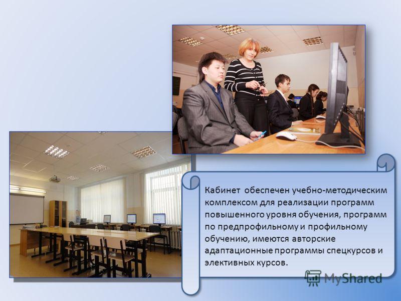 Кабинет обеспечен учебно-методическим комплексом для реализации программ повышенного уровня обучения, программ по предпрофильному и профильному обучению, имеются авторские адаптационные программы спецкурсов и элективных курсов.