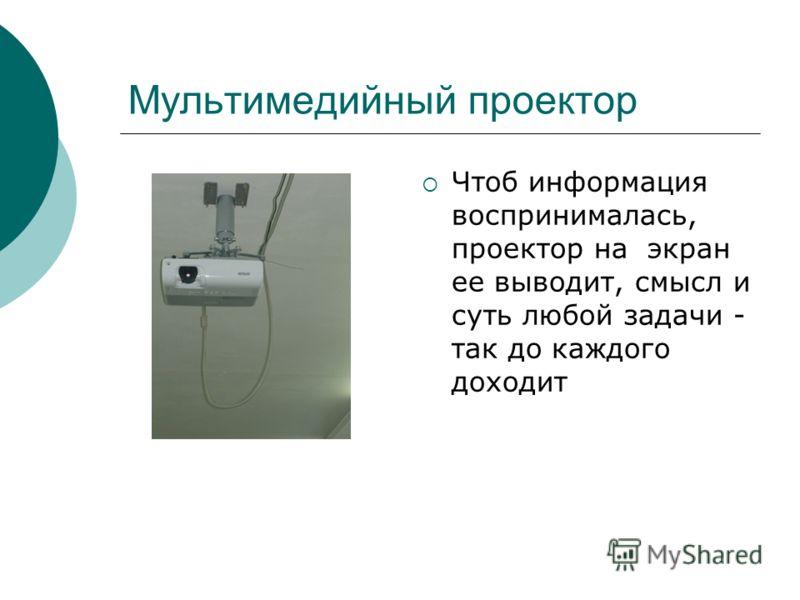 Мультимедийный проектор Чтоб информация воспринималась, проектор на экран ее выводит, смысл и суть любой задачи - так до каждого доходит