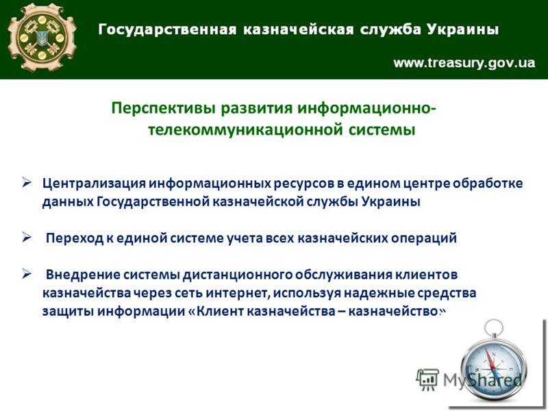 Перспективы развития информационно- телекоммуникационной системы Централизация информационных ресурсов в едином центре обработке данных Государственной казначейской службы Украины Переход к единой системе учета всех казначейских операций Внедрение си