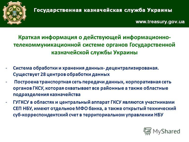 Краткая информация о действующей информационно- телекоммуникационной системе органов Государственной казначейской службы Украины -Система обработки и хранения данных- децентрализированая. Существует 28 центров обработки данных - Построена транспортна