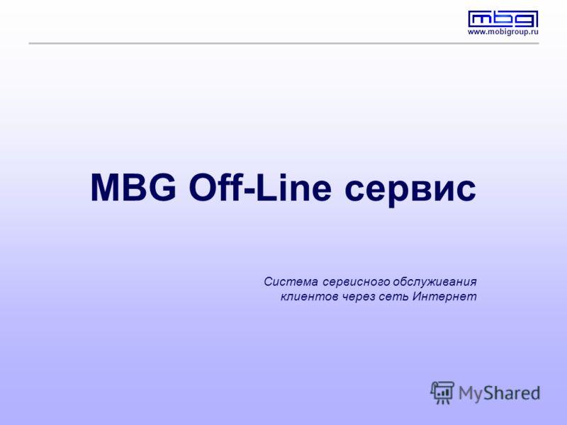 www.mobigroup.ru MBG Off-Line сервис Система сервисного обслуживания клиентов через сеть Интернет