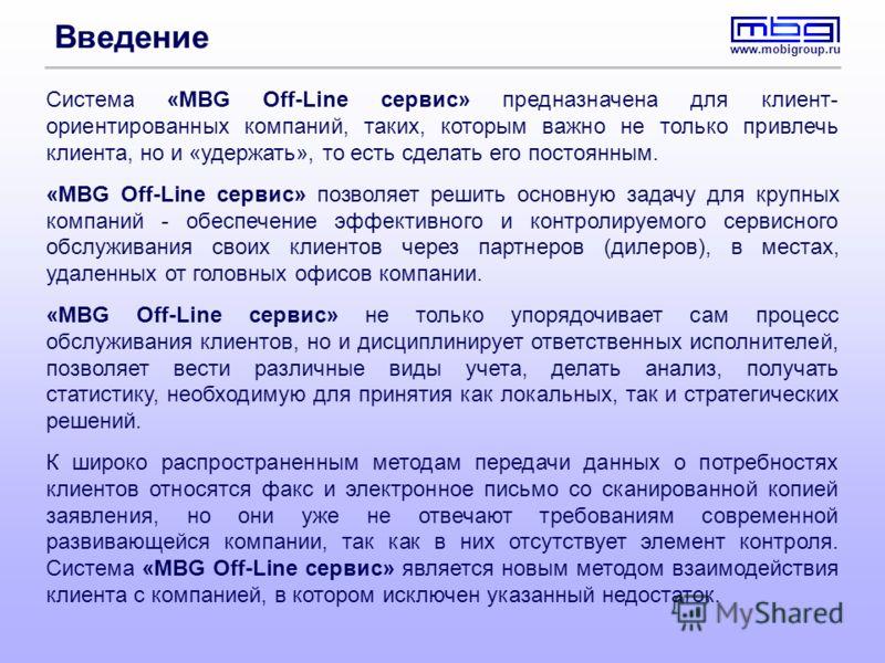 www.mobigroup.ru Введение Система «MBG Off-Line сервис» предназначена для клиент- ориентированных компаний, таких, которым важно не только привлечь клиента, но и «удержать», то есть сделать его постоянным. «MBG Off-Line сервис» позволяет решить основ