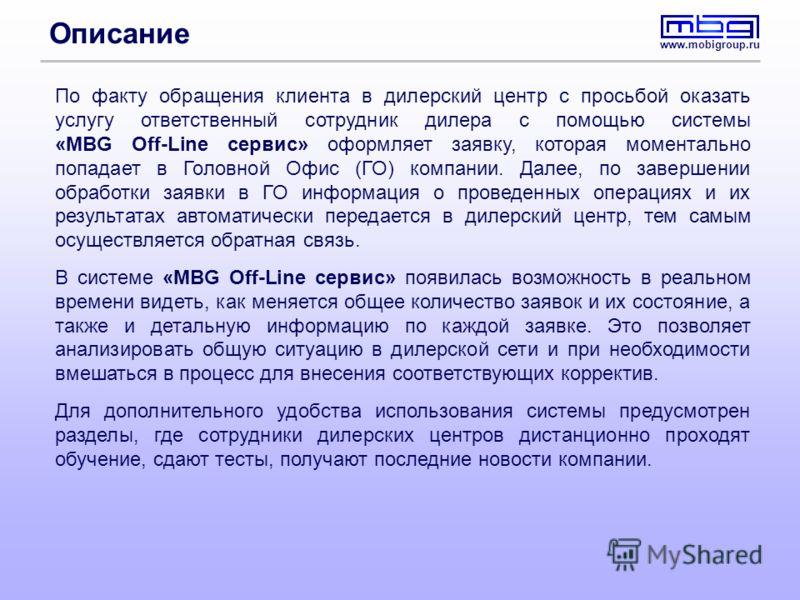 www.mobigroup.ru Описание По факту обращения клиента в дилерский центр с просьбой оказать услугу ответственный сотрудник дилера с помощью системы «MBG Off-Line сервис» оформляет заявку, которая моментально попадает в Головной Офис (ГО) компании. Дале