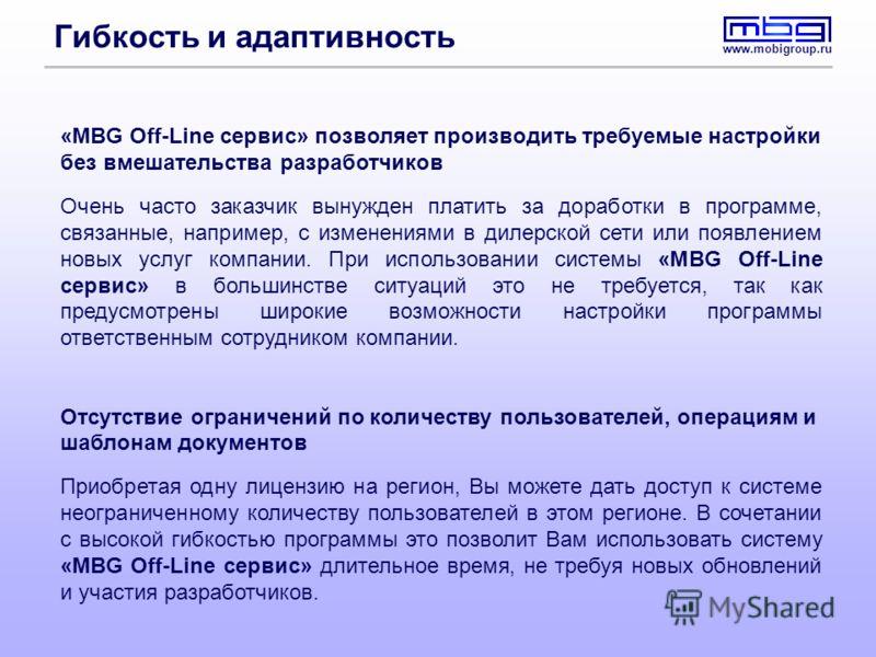 www.mobigroup.ru Гибкость и адаптивность «MBG Off-Line сервис» позволяет производить требуемые настройки без вмешательства разработчиков Очень часто заказчик вынужден платить за доработки в программе, связанные, например, с изменениями в дилерской се