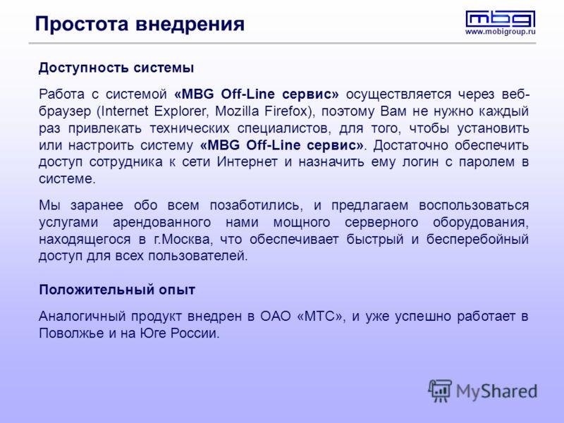 www.mobigroup.ru Простота внедрения Доступность системы Работа с системой «MBG Off-Line сервис» осуществляется через веб- браузер (Internet Explorer, Mozilla Firefox), поэтому Вам не нужно каждый раз привлекать технических специалистов, для того, что