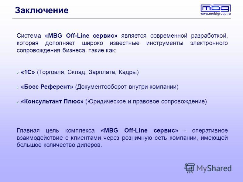 www.mobigroup.ru Заключение Система «MBG Off-Line сервис» является современной разработкой, которая дополняет широко известные инструменты электронного сопровождения бизнеса, такие как: «1С» (Торговля, Склад, Зарплата, Кадры) «Босс Референт» (Докумен