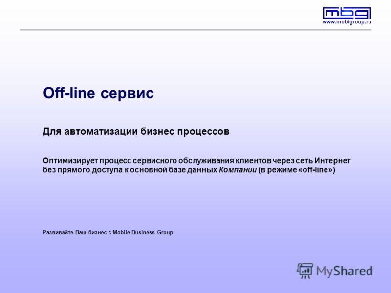 www.mobigroup.ru Off-line сервис Для автоматизации бизнес процессов Оптимизирует процесс сервисного обслуживания клиентов через сеть Интернет без прямого доступа к основной базе данных Компании (в режиме «off-line») Развивайте Ваш бизнес с Mobile Bus