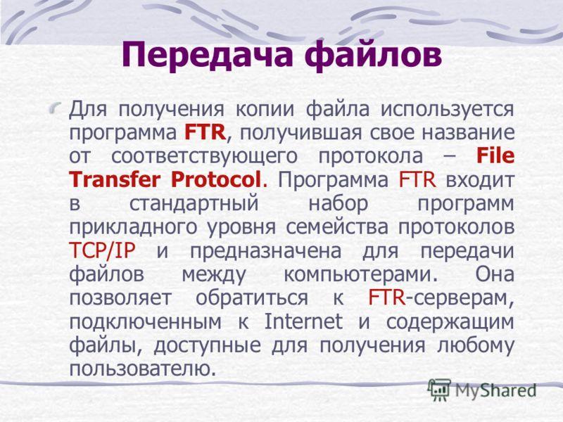 Передача файлов Для получения копии файла используется программа FTR, получившая свое название от соответствующего протокола – File Transfer Protocol. Программа FTR входит в стандартный набор программ прикладного уровня семейства протоколов TCP/IP и