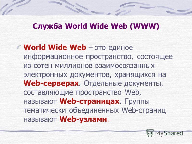 Служба World Wide Web (WWW) World Wide Web – это единое информационное пространство, состоящее из сотен миллионов взаимосвязанных электронных документов, хранящихся на Web-серверах. Отдельные документы, составляющие пространство Web, называют Web-стр