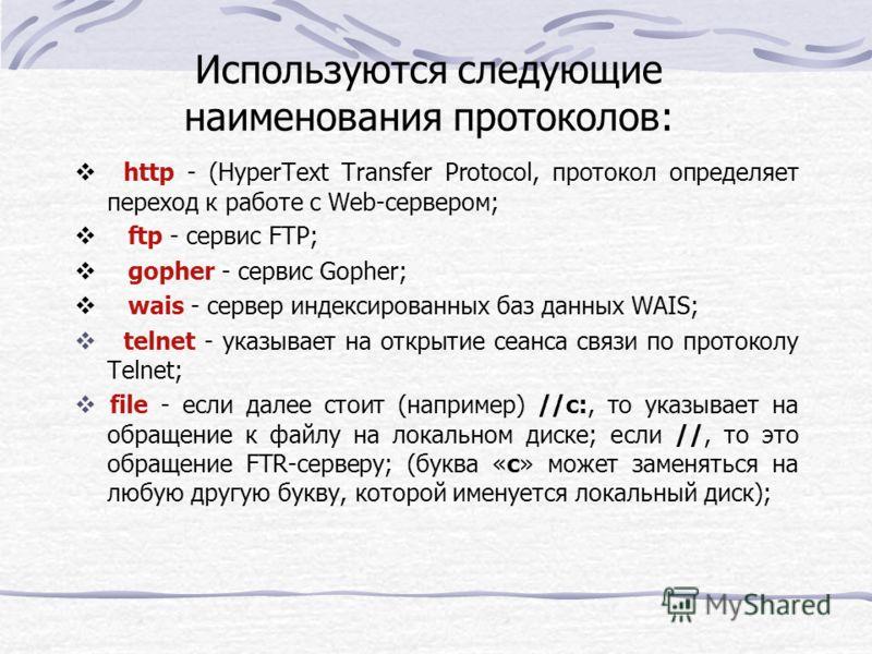 Используются следующие наименования протоколов: http - (HyperText Transfer Protocol, протокол определяет переход к работе с Web-сервером; ftp - сервис FTP; gopher - сервис Gopher; wais - сервер индексированных баз данных WAIS; telnet - указывает на о