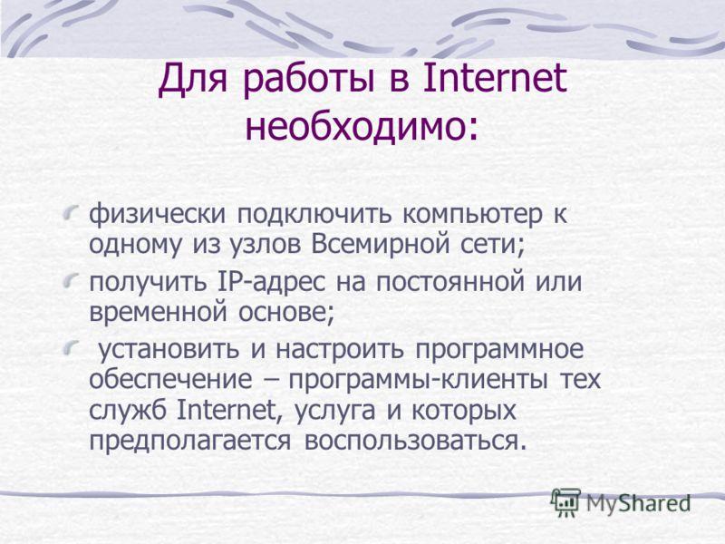 Для работы в Internet необходимо: физически подключить компьютер к одному из узлов Всемирной сети; получить IP-адрес на постоянной или временной основе; установить и настроить программное обеспечение – программы-клиенты тех служб Internet, услуга и к
