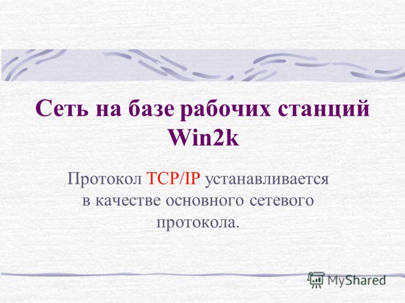 Сеть на базе рабочих станций Win2k Протокол TCP/IP устанавливается в качестве основного сетевого протокола.