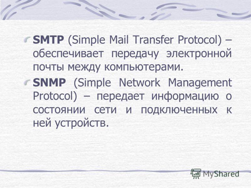 SMTP (Simple Mail Transfer Protocol) – обеспечивает передачу электронной почты между компьютерами. SNMP (Simple Network Management Protocol) – передает информацию о состоянии сети и подключенных к ней устройств.