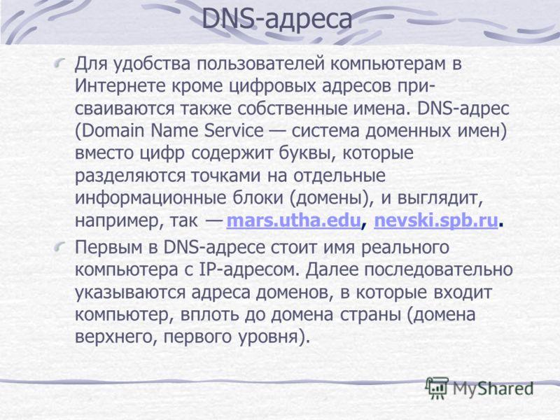 DNS-адреса Для удобства пользователей компьютерам в Интернете кроме цифровых адресов при сваиваются также собственные имена. DNS-адрес (Domain Name Service система доменных имен) вместо цифр содержит буквы, которые разделяются точками на отдельные