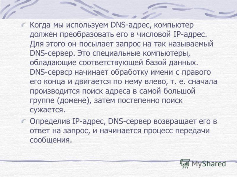 Когда мы используем DNS-адрес, компьютер должен преобразовать его в числовой IP-адрес. Для этого он посылает запрос на так называемый DNS-сервер. Это специальные компьютеры, обладающие соответствующей базой данных. DNS-сервср начинает обработку име
