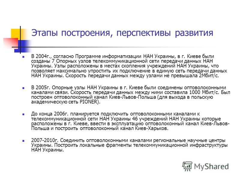 Этапы построения, перспективы развития В 2004г., согласно Программе информатизации НАН Украины, в г. Киеве были созданы 7 Опорных узлов телекоммуникационной сети передачи данных НАН Украины. Узлы расположены в местах скопления учреждений НАН Украины,