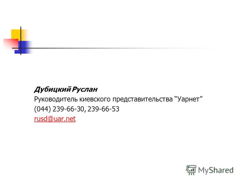 Дубицкий Руслан Руководитель киевского представительства Уарнет (044) 239-66-30, 239-66-53 rusd@uar.net