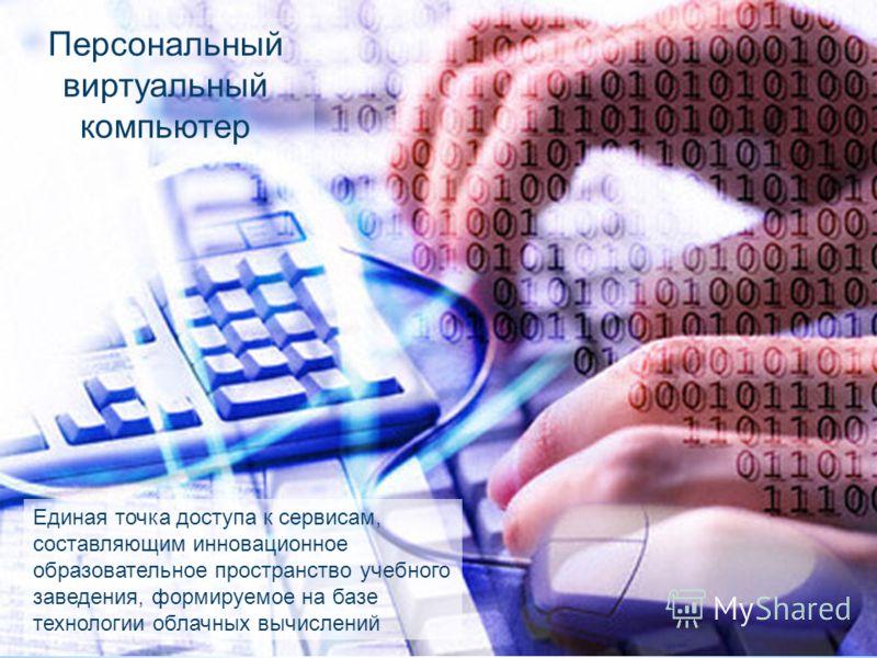 Персональный виртуальный компьютер Единая точка доступа к сервисам, составляющим инновационное образовательное пространство учебного заведения, формируемое на базе технологии облачных вычислений