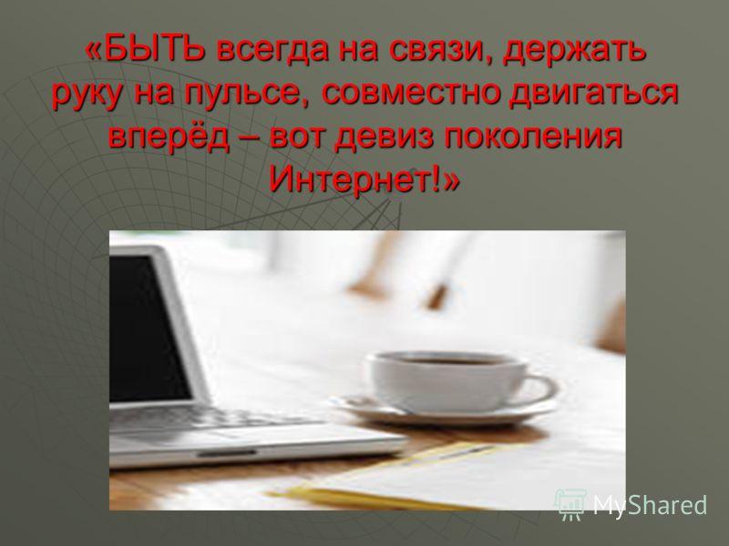 «БЫТЬ всегда на связи, держать руку на пульсе, совместно двигаться вперёд – вот девиз поколения Интернет!»