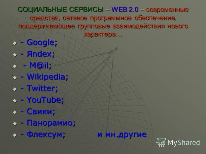 СОЦИАЛЬНЫЕ СЕРВИСЫ – WEB 2.0 – современные средства, сетевое программное обеспечение, поддерживающее групповые взаимодействия нового характера… - Google; - Google; - Яndex; - Яndex; - M@il; - M@il; - Wikipedia; - Wikipedia; - Twitter; - Twitter; - Yo