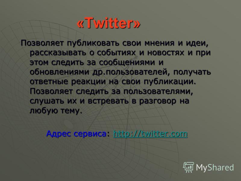 «Twitter» Позволяет публиковать свои мнения и идеи, рассказывать о событиях и новостях и при этом следить за сообщениями и обновлениями др.пользователей, получать ответные реакции на свои публикации. Позволяет следить за пользователями, слушать их и