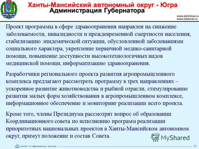 Комитет по информационным ресурсам Ханты-Мансийский автономный округ - Югра www.admhmao.ru www.eduhmao.ru Администрация Губернатора 22 Проект программы в сфере здравоохранения направлен на снижение заболеваемости, инвалидности и преждевременной смерт