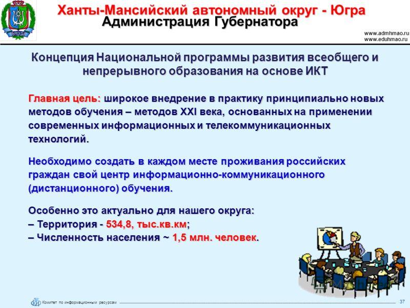 Комитет по информационным ресурсам Ханты-Мансийский автономный округ - Югра www.admhmao.ru www.eduhmao.ru Администрация Губернатора 37 Концепция Национальной программы развития всеобщего и непрерывного образования на основе ИКТ Главная цель: широкое