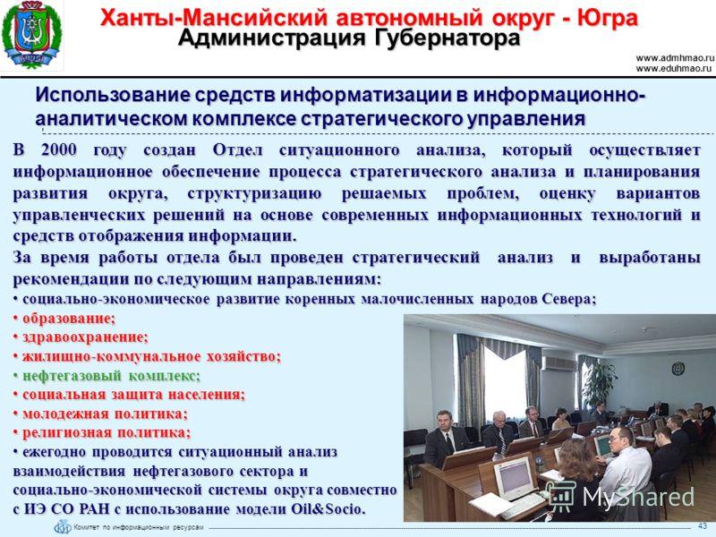 Комитет по информационным ресурсам Ханты-Мансийский автономный округ - Югра www.admhmao.ru www.eduhmao.ru Администрация Губернатора 43 В 2000 году создан Отдел ситуационного анализа, который осуществляет информационное обеспечение процесса стратегиче