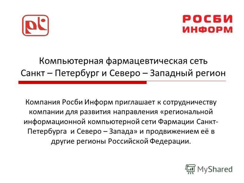 Компьютерная фармацевтическая сеть Санкт – Петербург и Северо – Западный регион Компания Росби Информ приглашает к сотрудничеству компании для развития направления «региональной информационной компьютерной сети Фармации Санкт- Петербурга и Северо – З