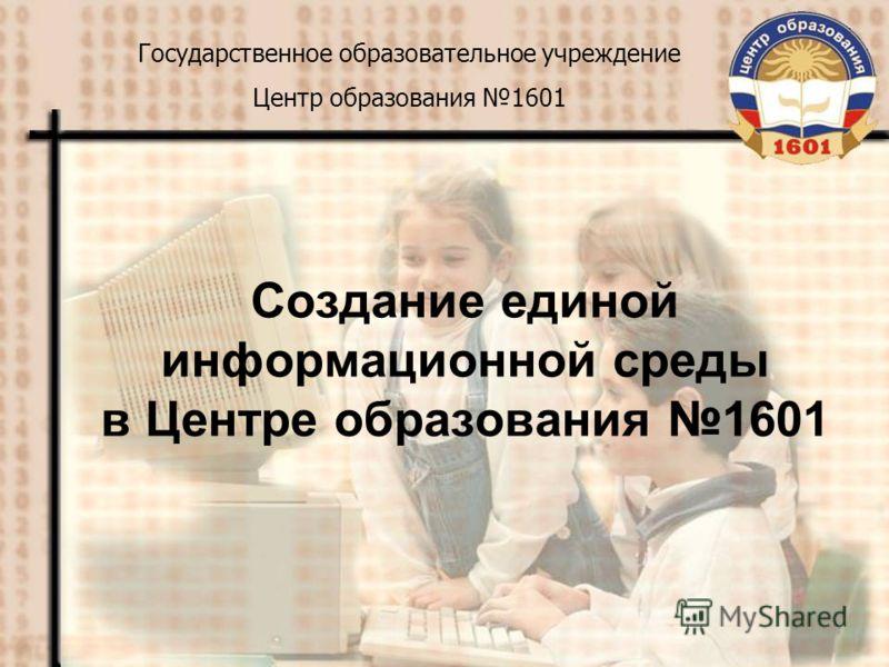 Создание единой информационной среды в Центре образования 1601 Государственное образовательное учреждение Центр образования 1601