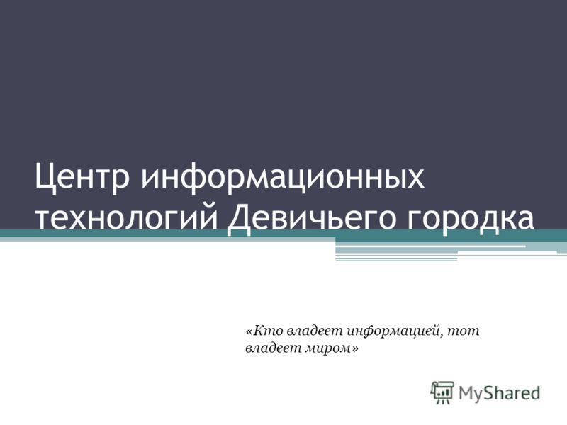 «Кто владеет информацией, тот владеет миром» Центр информационных технологий Девичьего городка