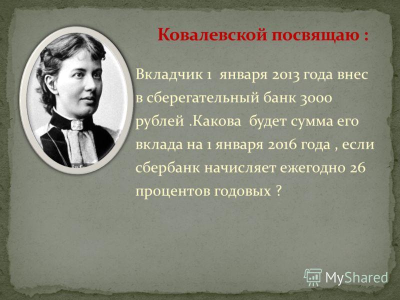Вкладчик 1 января 2013 года внес в сберегательный банк 3000 рублей.Какова будет сумма его вклада на 1 января 2016 года, если сбербанк начисляет ежегодно 26 процентов годовых ?