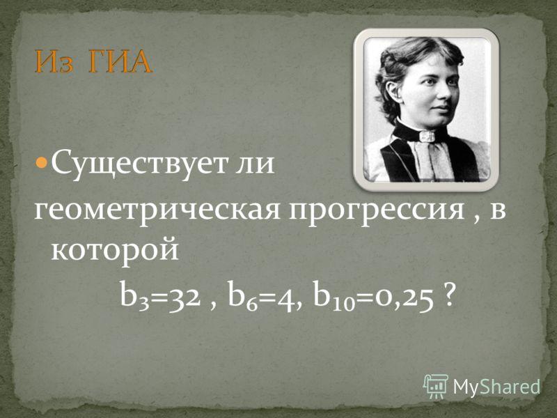 Существует ли геометрическая прогрессия, в которой b=32, b=4, b=0,25 ?