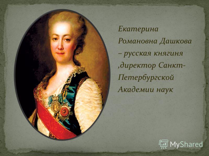 Екатерина Романовна Дашкова – русская княгиня,директор Санкт- Петербургской Академии наук