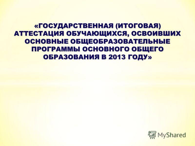«ГОСУДАРСТВЕННАЯ (ИТОГОВАЯ) АТТЕСТАЦИЯ ОБУЧАЮЩИХСЯ, ОСВОИВШИХ ОСНОВНЫЕ ОБЩЕОБРАЗОВАТЕЛЬНЫЕ ПРОГРАММЫ ОСНОВНОГО ОБЩЕГО ОБРАЗОВАНИЯ В 2013 ГОДУ»