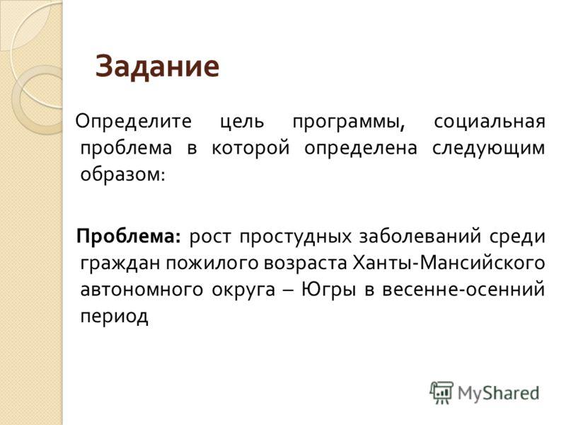 Задание Определите цель программы, социальная проблема в которой определена следующим образом : Проблема : рост простудных заболеваний среди граждан пожилого возраста Ханты - Мансийского автономного округа – Югры в весенне - осенний период