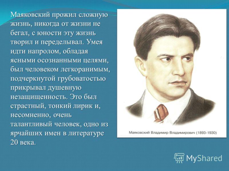 Маяковский прожил сложную жизнь, никогда от жизни не бегал, с юности эту жизнь творил и переделывал. Умея идти напролом, обладая ясными осознанными целями, был человеком легкоранимым, подчеркнутой грубоватостью прикрывал душевную незащищенность. Это