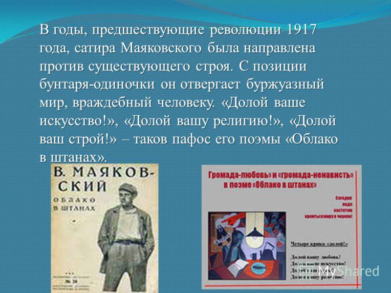 В годы, предшествующие революции 1917 года, сатира Маяковского была направлена против существующего строя. С позиции бунтаря-одиночки он отвергает буржуазный мир, враждебный человеку. «Долой ваше искусство!», «Долой вашу религию!», «Долой ваш строй!»