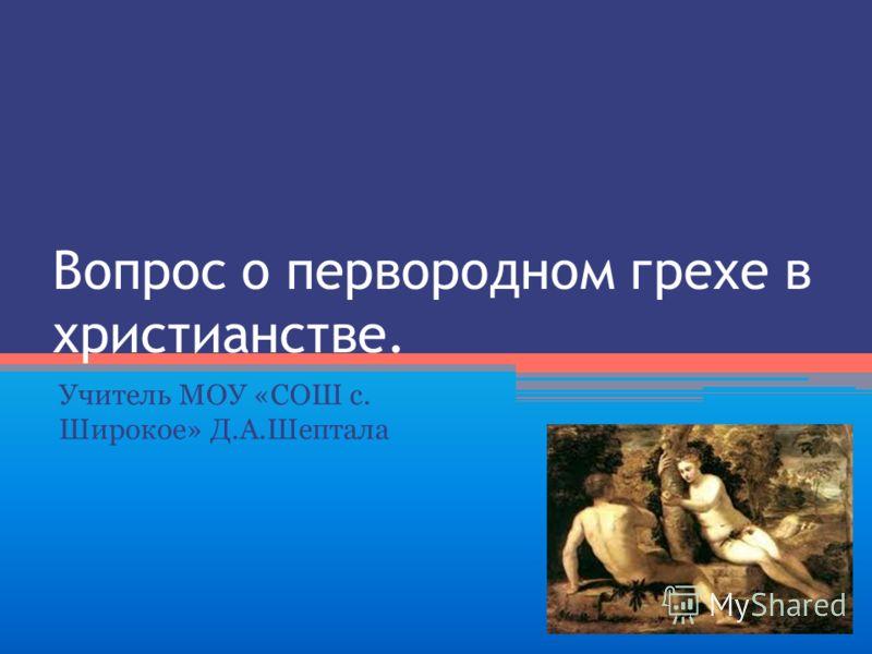 Вопрос о первородном грехе в христианстве. Учитель МОУ «СОШ с. Широкое» Д.А.Шептала
