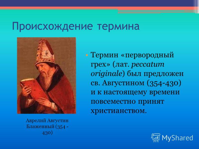 Происхождение термина Термин «первородный грех» (лат. peccatum originale) был предложен св. Августином (354-430) и к настоящему времени повсеместно принят христианством. Аврелий Августин Блаженный (354 - 430)