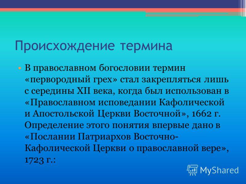 В православном богословии термин «первородный грех» стал закрепляться лишь с середины XII века, когда был использован в «Православном исповедании Кафолической и Апостольской Церкви Восточной», 1662 г. Определение этого понятия впервые дано в «Послани