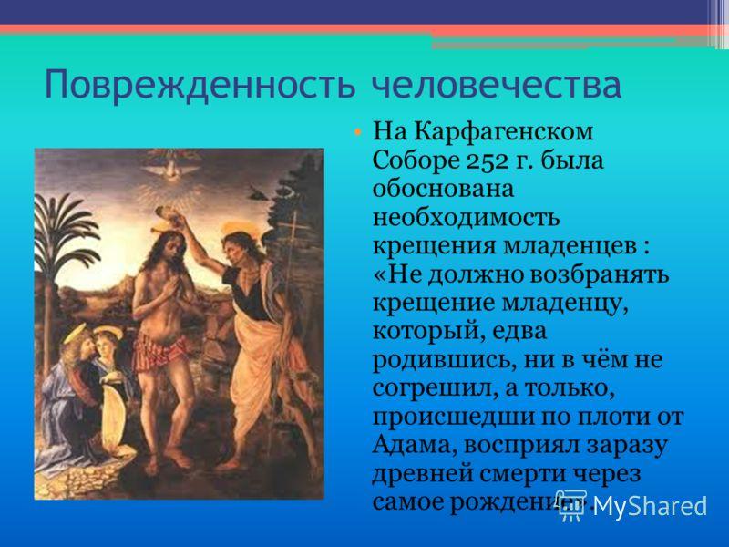 Поврежденность человечества На Карфагенском Соборе 252 г. была обоснована необходимость крещения младенцев : «Не должно возбранять крещение младенцу, который, едва родившись, ни в чём не согрешил, а только, происшедши по плоти от Адама, восприял зара
