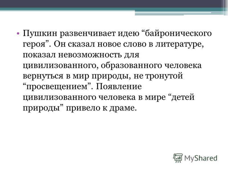 Пушкин развенчивает идею байронического героя. Он сказал новое слово в литературе, показал невозможность для цивилизованного, образованного человека вернуться в мир природы, не тронутой просвещением. Появление цивилизованного человека в мире детей пр