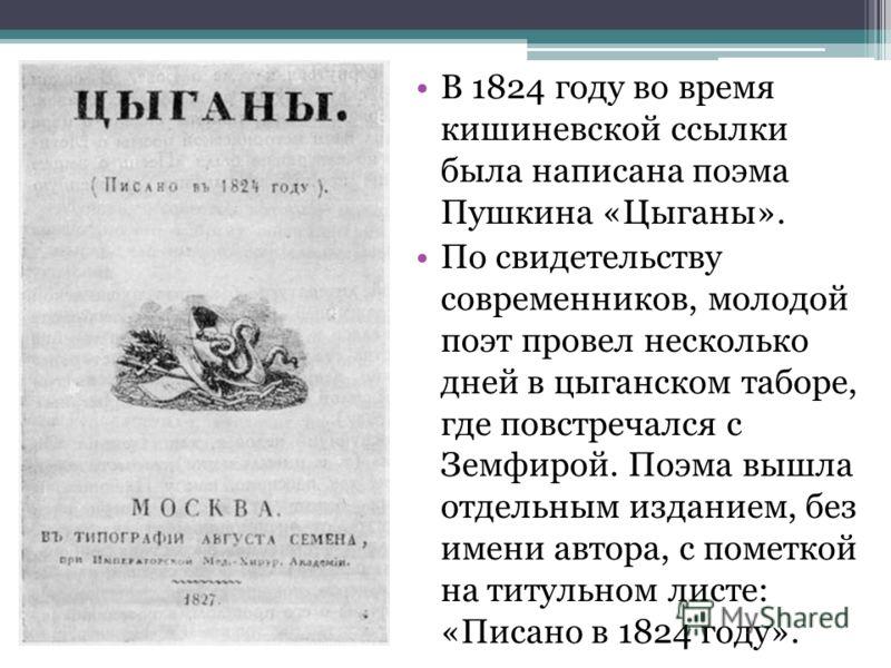 В 1824 году во время кишиневской ссылки была написана поэма Пушкина «Цыганы». По свидетельству современников, молодой поэт провел несколько дней в цыганском таборе, где повстречался с Земфирой. Поэма вышла отдельным изданием, без имени автора, с поме