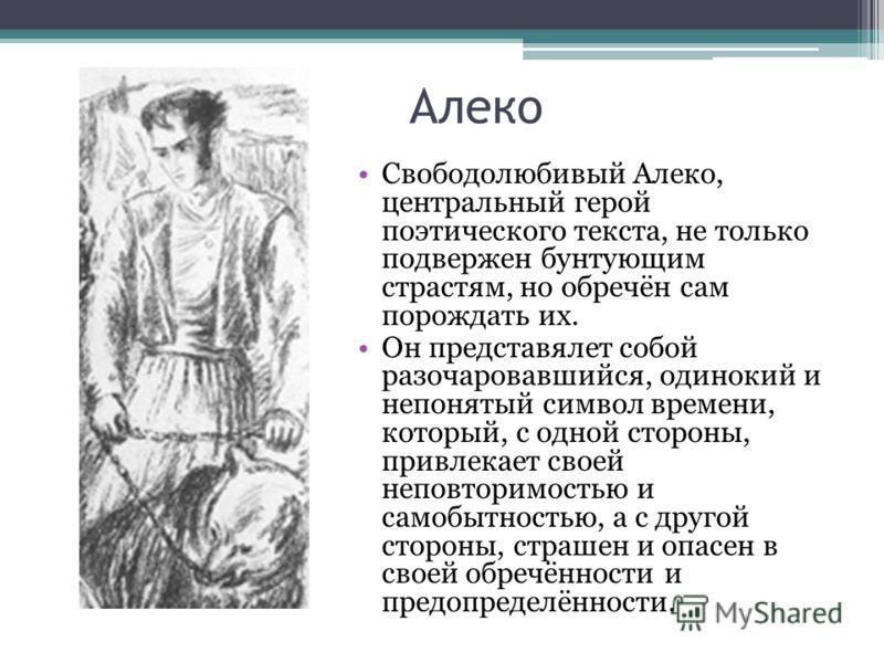Алеко Свободолюбивый Алеко, центральный герой поэтического текста, не только подвержен бунтующим страстям, но обречён сам порождать их. Он представялет собой разочаровавшийся, одинокий и непонятый символ времени, который, с одной стороны, привлекает