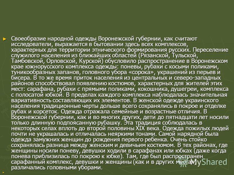 Своеобразие народной одежды Воронежской губернии, как считают исследователи, выражается в бытовании здесь всех комплексов, характерных для территории этнического формирования русских. Переселение служилого населения из ближайших областей (Рязанской,