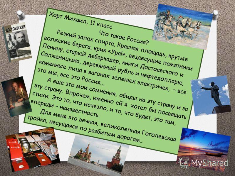 Хорт Михаил, 11 класс Что такое Россия? Россия - это Лев Толстой за своим бесконечным романом, что начат французскими словами с чистой тетради, а далее – неразборчиво. Это Есенин, смотрящий в окно петербургского отеля, на то, как предметы теряют форм