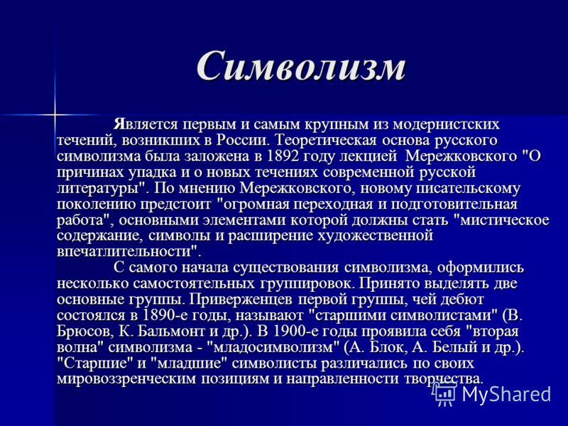 Символизм Является первым и самым крупным из модернистских течений, возникших в России. Теоретическая основа русского символизма была заложена в 1892 году лекцией Мережковского